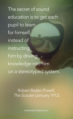 Quote Of The Day: The secret of sound education is to get each pupil to learn for himself, instead of instructing him by driving knowledge into him on a stereotyped system. — Robert Baden-Powell, 'The Scouter' (January Baden Powell Quotes, Scout Quotes, Humerous Quotes, Bp Quote, Robert Baden Powell, Eagle Scout Ceremony, Qoutes, Life Quotes, Wood Badge