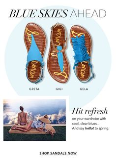 BLUE SKIES AHEAD. GRETA. GIGI. GELA. Hit refresh on your wardrobe with cool, clear blues... And say hello! to spring. SHOP SANDALS NOW.