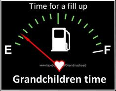 "Time to fill up with love that you can pour on your beautiful Grandchildren... and quite a lot in my life, I do fill up the gas tank and my Grandsons, my Daughter, and I head out on an ""adventure"" to someplace fun."