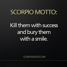 "Scorpio Motto #002: Or as my mother always said, ""Kill them with kindness""."
