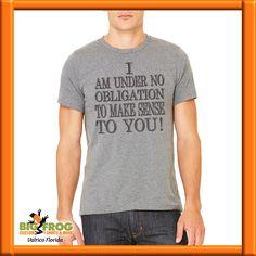 9e48e14a3 Contact us at DesignersValrico@BigFrog.com. See more. I am under no  obligation to make sense to you custom t-shirt. Get