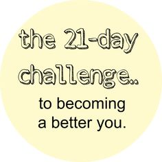 21-day challenge to becoming a better person. starting today :)