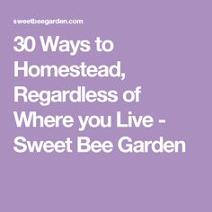 30 Ways to Homestead, Regardless of Where you Live - Sweet Bee Garden