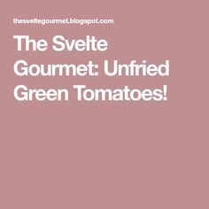 The Svelte Gourmet: Unfried Green Tomatoes!