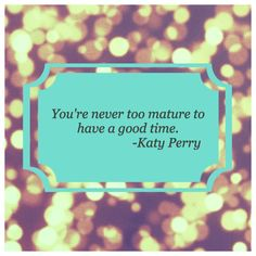 You're never too mature to have a good time. Create Your Own Story, Katy Perry, Create Yourself