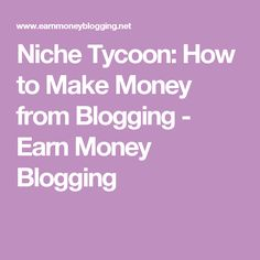 Niche Tycoon: How to Make Money from Blogging - Earn Money Blogging