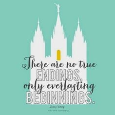 There are no true endings, only everlasting beginnings (Dieter F. Uchtdorf)