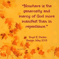 """""""Nowhere is the generosity and mercy of God more manifest than in repentance.""""   ~Boyd K. Packer"""