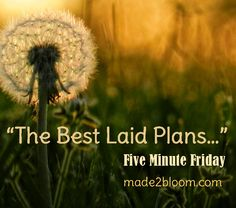 """""""The Best Laid Plans..."""" Five Minute Friday post on Made To Bloom by Megan Adams"""