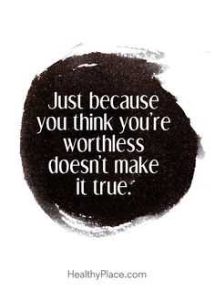 Quote in depression: Just because you think you're wortless doesn't make true. www.HealthyPlace.com