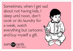 Free, Baby Ecard: Sometimes, when I get sad about not having kids, I sleep until noon, don't cook or do laundry for a week, watch everything but cartoons and buy myself a gift.