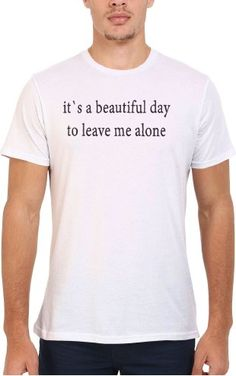 It`s a Beautiful Day To Leave Me Alone Men Women Unisex Top T Shirt-S ❤ ...