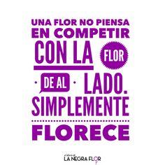 """""""Una flor no piensa en competir con la flor de al lado. Simplemente florece""""."""