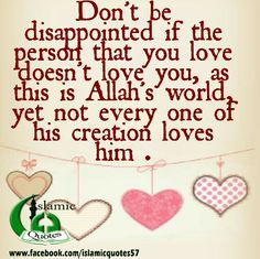 Don't be disappointed if the person that you love doesn't love you, as this is Allah's world, yet not every one of his creation loves him ~