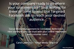 Is your company ready to go where your customers are? Stop waiting for them to come to you! Use Targeted Facebook ads to reach your desired audience.. Social Media Management & Consulting. References - Hire someone you can trust with your online reputation and customer care!. Carol Lawrence ~ Social Media Help 4 U