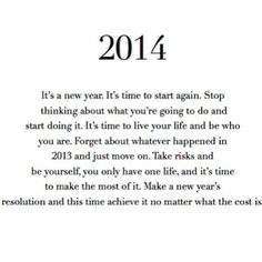 It's a new year.  It's time to start again.  Stop thinking about what you're going to do and start doing it.  It's time to live your life and be who you are.  Forget about whatever happened in 2013 and just move on.  Take risks and be yourself, you only have one life, and it's time to make the most of it.  Make a new year's resolution and this time achieve it no matter what the cost is.