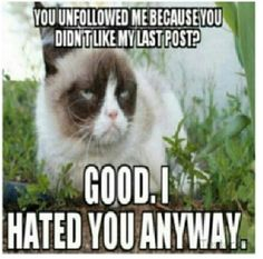 You unfollowed me? Good, I hated you anyway