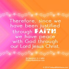 Therefore, since we have been justified through faith, we have peace with God through our Lord Jesus Christ. Romans 5:1 NIV