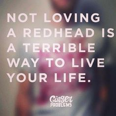 NOT LOVING A REDHEAD IS A TERRIBLE WAY TO LIVE YOUR LIFE