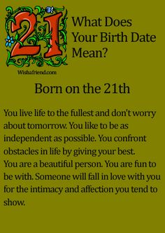 What Does Your Birth Date Mean?- Born on the 21th You live life to the fullest and don't worry about tomorrow. You like to be as independent as possible. You confront obstacles in life by giving your best. You are a beautiful person. You are fun to be with. Someone will fall in love with you for the intimacy and affection you tend to show.