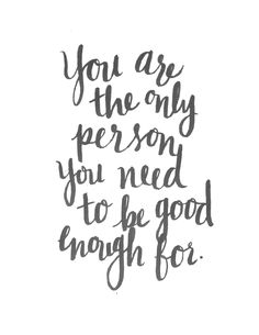 you are the only person you need to be good enough for https://society6.com/alliegeise