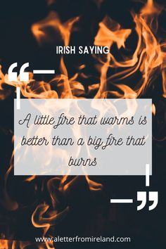 A little fire that warms is better than a big fire that burns. Irish sayings!