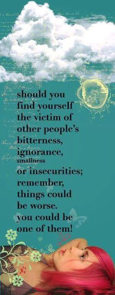 Should you find yourself the victim of people's bitterness ...