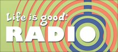 """life is good"" radio. seriously."
