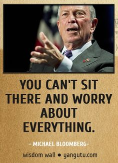 You can't sit there and worry about everything, ~ Michael Bloomberg Wisdom Wall Quote #quotations, #citations, #sayings, https://facebook.com/apps/application.php?id=106186096099420
