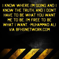 I know where I'm going and I know the truth, and I don't have to be what you want me to be. I'm free to be what I want. #Ali via bfhsnetwork.com