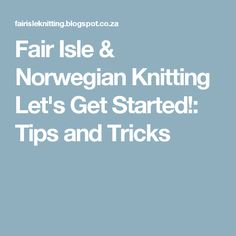 Fair Isle & Norwegian Knitting  Let's Get Started!: Tips and Tricks