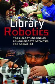 Library robotics : technology and English language arts activities for ages 8-24 / Sarah Kepple. / Santa Barbara, California : Libraries Unlimited, [2015]