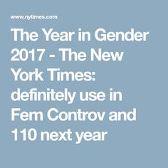 The Year in Gender 2017 - The New York Times: definitely use in Fem Controv and 110 next year