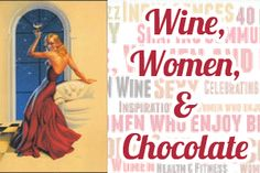 Wine Women and Chocolate. Check out my aunts website. So funny! http://www.winewomenandchocolate.com/sex-or-chocolate-which-one-do-you-choose/