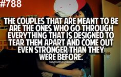 The couples that are meant to be are the ones who go through everything that is designed to tear them apart and come out even stronger than they were before.
