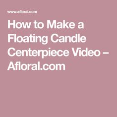 How to Make a Floating Candle Centerpiece Video – Afloral.com
