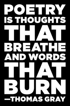 Poetry is thoughts that breathe and words that burn. -Thomas Gray