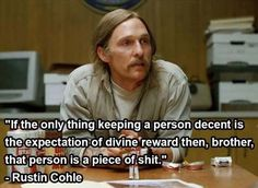 "I love True Detective. Great show. #TrueDetective ""If the only thing keeping a person decent is the expectation of divine reward then, brother, that person is a piece of shit."" <-true"