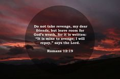 """Do not take revenge, my dear friends, but leave room for God's wrath, for it is written: """"It is mine to avenge; I will repay,"""" says the Lord. Romans 12:19"""