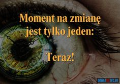Moment na zmianę jest tylko jeden: Teraz! In This Moment, Thoughts, Quotes, Movie Posters, Life, Inspiration, Cos, Quotations, Biblical Inspiration