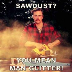 XD although I am a saw dust isn't just a man thing...