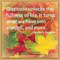 Gratitude unlocks the fullness of life. ~ Melody Beattie  Find more inspirational quotes at: https://www.facebook.com/LifesNextChapterCoaching Follow my blog on: http://lifesnextchaptercoaching.com/blog/