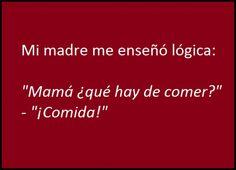 ... Mi madre me enseñó lógica...
