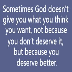 Sometimes God doesn't give you .