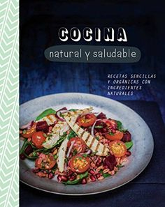 Cocina natural y saludable: recetas sencillas y organicas con ingredientes naturales