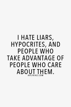 I hate liars, hypocrites and people who take advantage of people who care about them. Quotes. Sad. Move on.
