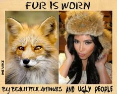 WEAR FAX FUR AND FAKE LEATHER TOO. ALL THINGS THAT ARE MADE TO WEAR FROM AND ANIMAL IS NO GOOD. HUNTING IS TERRIBLE THING.