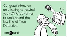 Congratulations on only having to rewind your DVR four times to understand the last line of True Detective.