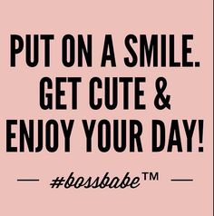 Put on a smile. Get cute &enjoy your day.