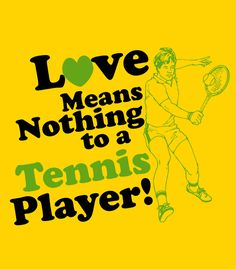 Love Means Nothing To A Tennis Player... I love tennis player inside jokes. People who don't play tennis don't understand.